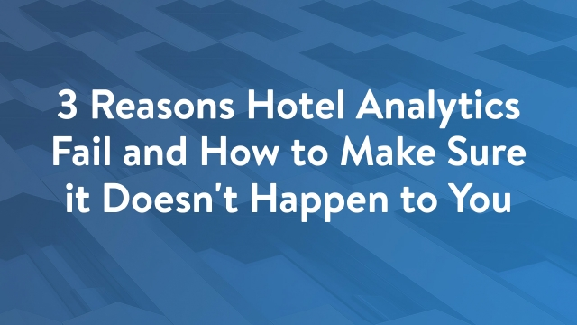 3 Reasons Hotel Analytics Fail and How to Make Sure it Doesn't Happen to You