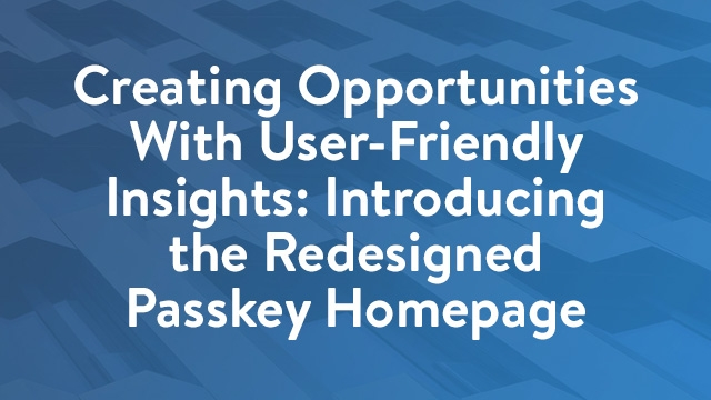 Creating Opportunities With User-Friendly Insights: Introducing the Redesigned Passkey Homepage