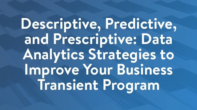 Descriptive, Predictive, and Prescriptive: Data Analytics Strategies to Improve Your Business Transient Program