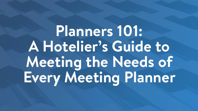 Planners 101: A Hotelier's Guide to Meeting the Needs of Every Meeting Planner